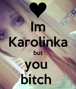 Poster: Im Karolinka but you  bitch