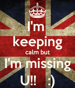 Poster: I'm  keeping calm but I'm missing U!!   :)