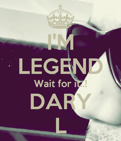 Poster: I'M LEGEND Wait for it..! DARY L