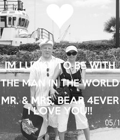 Poster:  IM LUCKY TO BE WITH THE MAN IN THE WORLD MR. & MRS. BEAR 4EVER I LOVE YOU!!