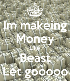 Poster: Im makeing Money Like Beast Let gooooo