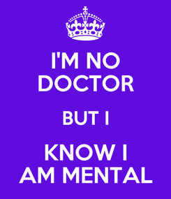 Poster: I'M NO DOCTOR BUT I KNOW I AM MENTAL