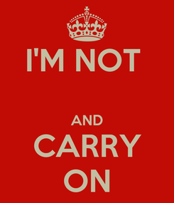 Poster: I'M NOT   AND CARRY ON