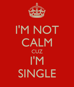 Poster: I'M NOT CALM CUZ I'M SINGLE