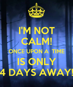 Poster: I'M NOT CALM! ONCE UPON A  TIME IS ONLY 4 DAYS AWAY!