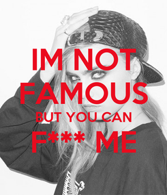 Poster: IM NOT FAMOUS BUT YOU CAN F*** ME