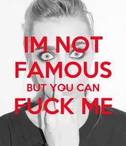 Poster: IM NOT FAMOUS BUT YOU CAN FUCK ME