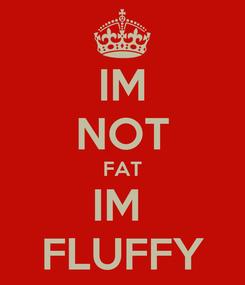 Poster: IM NOT FAT IM  FLUFFY