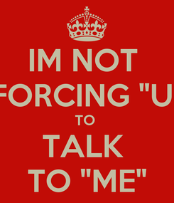 "Poster: IM NOT  FORCING ""U"" TO  TALK  TO ""ME"""