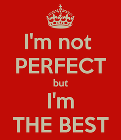 Poster: I'm not  PERFECT but I'm THE BEST
