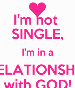 Poster: I'm not  SINGLE, I'm in a RELATIONSHIP with GOD!