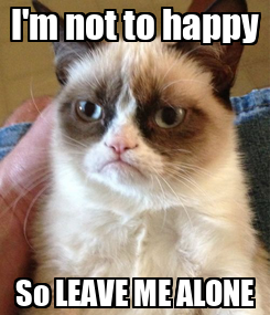 Poster: I'm not to happy So LEAVE ME ALONE