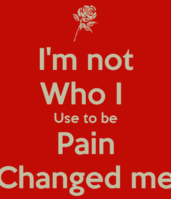Poster: I'm not Who I  Use to be Pain Changed me