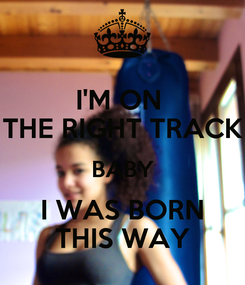 Poster: I'M ON  THE RIGHT TRACK BABY I WAS BORN THIS WAY