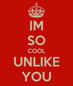 Poster: IM SO COOL UNLIKE YOU