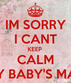 Poster: IM SORRY I CANT KEEP  CALM MY BABY'S MAD