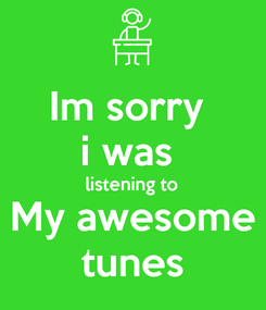 Poster: Im sorry  i was  listening to My awesome tunes