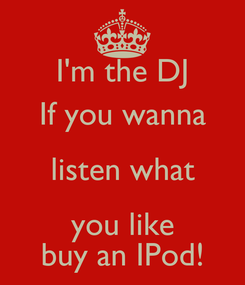 Poster: I'm the DJ If you wanna listen what you like buy an IPod!