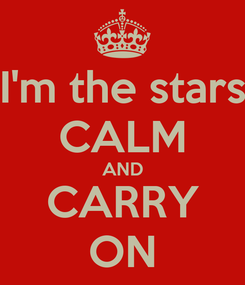 Poster: I'm the stars CALM AND CARRY ON
