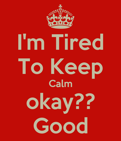 Poster: I'm Tired To Keep Calm okay?? Good