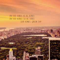 Poster: I'm too tired to be bored. I'm too bored to be tired.         ( Lazy Bones, Green Day )