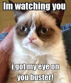 Poster: Im watching you  i got my eye on you buster!