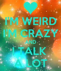 Poster: I'M WEIRD I'M CRAZY AND I TALK  A LOT