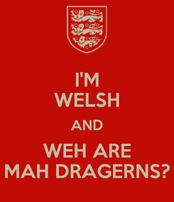 Poster: I'M WELSH AND WEH ARE MAH DRAGERNS?