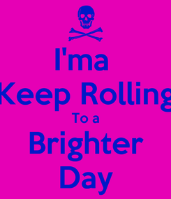 Poster: I'ma  Keep Rolling To a Brighter Day