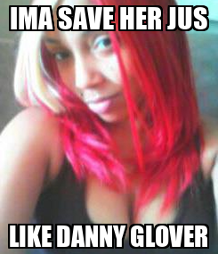 Poster: IMA SAVE HER JUS LIKE DANNY GLOVER