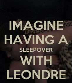 Poster: IMAGINE HAVING A SLEEPOVER WITH LEONDRE