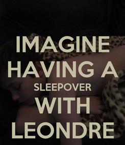 Poster: IMAGINE HAVING A SLEEPOVER WITH LEONDRE