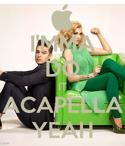 Poster: I'MMA DO IT ACAPELLA YEAH