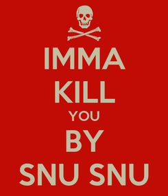 Poster: IMMA KILL YOU BY SNU SNU