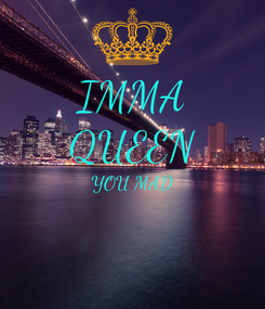 Poster: IMMA QUEEN YOU MAD