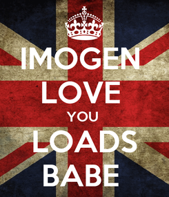 Poster: IMOGEN  LOVE  YOU  LOADS BABE
