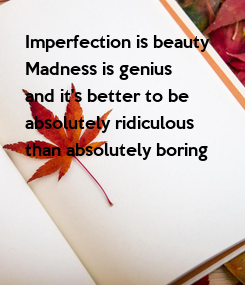 Poster: Imperfection is beauty Madness is genius and it's better to be absolutely ridiculous than absolutely boring