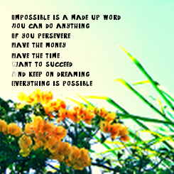 Poster: Impossible is a made up word. You can do anything. If you persevere,  Have the money, Have the time, Want to succeed,  And keep on dreaming, Everything is possible.