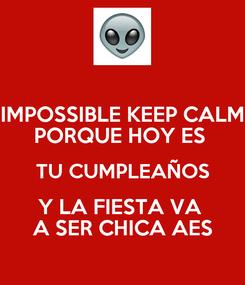 Poster: IMPOSSIBLE KEEP CALM PORQUE HOY ES  TU CUMPLEAÑOS Y LA FIESTA VA  A SER CHICA AES