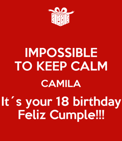 Poster: IMPOSSIBLE TO KEEP CALM CAMILA It´s your 18 birthday Feliz Cumple!!!