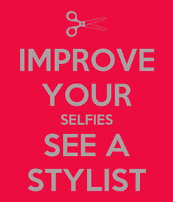 Poster: IMPROVE YOUR SELFIES SEE A STYLIST