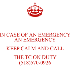 Poster: IN CASE OF AN EMERGENCY AN EMERGENCY KEEP CALM AND CALL THE TC ON DUTY (518)570-0926
