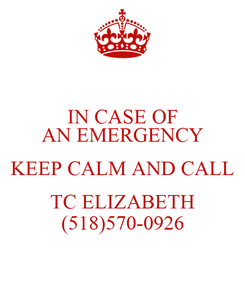 Poster: IN CASE OF AN EMERGENCY KEEP CALM AND CALL TC ELIZABETH (518)570-0926