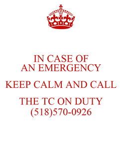 Poster: IN CASE OF AN EMERGENCY KEEP CALM AND CALL THE TC ON DUTY (518)570-0926