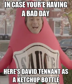Poster: IN CASE YOUR'E HAVING A BAD DAY HERE'S DAVID TENNANT AS A KETCHUP BOTTLE