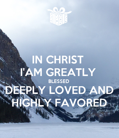 Poster: IN CHRIST  I'AM GREATLY  BLESSED  DEEPLY LOVED AND HIGHLY FAVORED