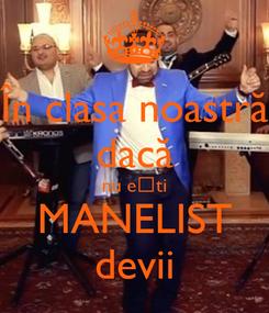 Poster: În clasa noastră dacă nu ești MANELIST devii