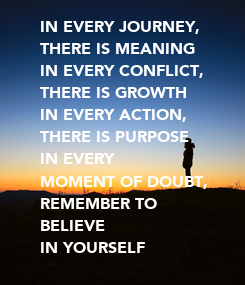 Poster: IN EVERY JOURNEY, THERE IS MEANING IN EVERY CONFLICT,  THERE IS GROWTH IN EVERY ACTION, THERE IS PURPOSE IN EVERY  MOMENT OF DOUBT, REMEMBER TO BELIEVE  IN YOURSELF