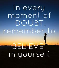 Poster: In every moment of  DOUBT, remember to   BELIEVE  in yourself