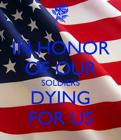 Poster: IN HONOR OF OUR SOLDIERS DYING FOR US